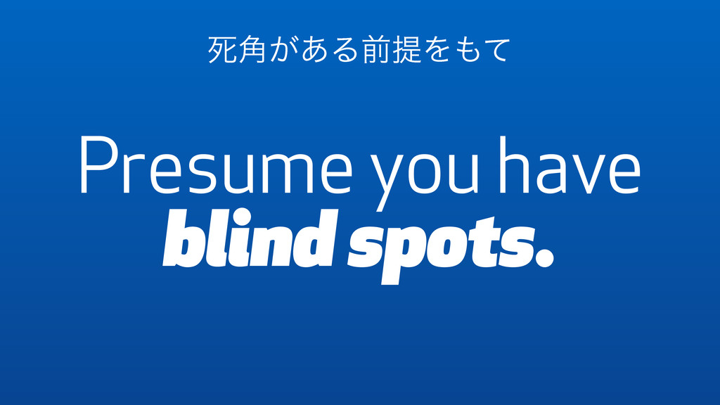 Presume you have blind spots. ࢮ͕֯͋ΔલఏΛ΋ͯ