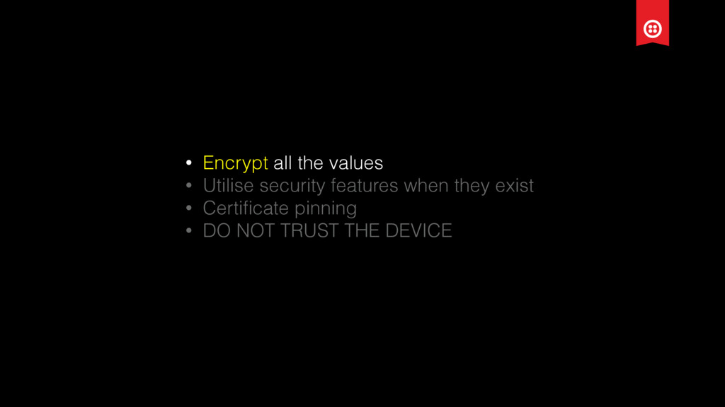 • Encrypt all the values • Utilise security fea...