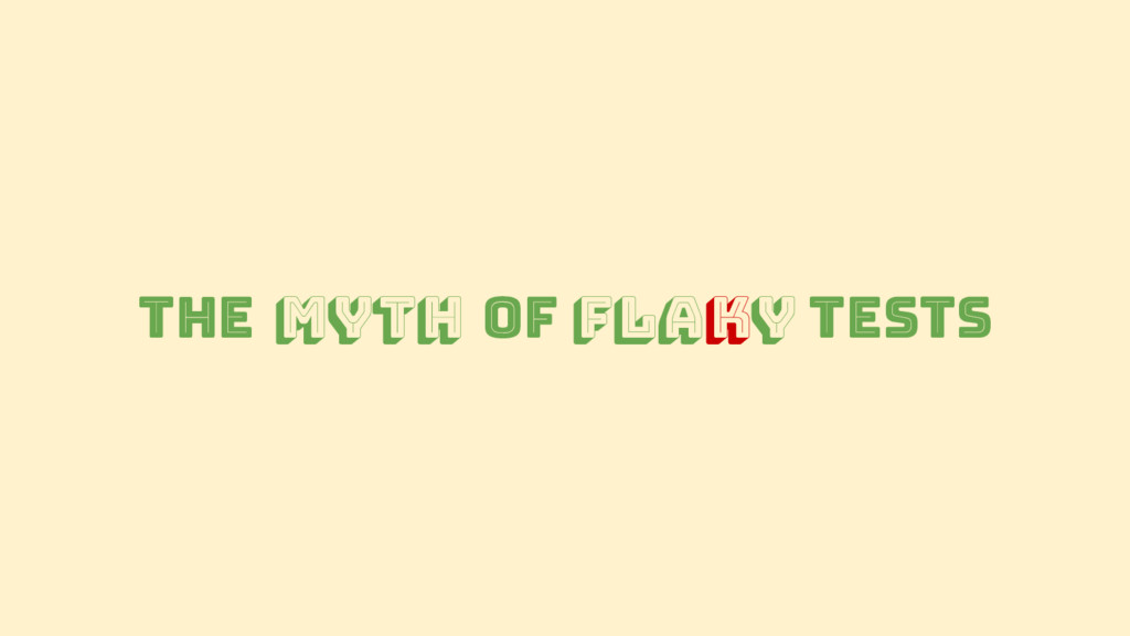The Myth of Flaky Tests