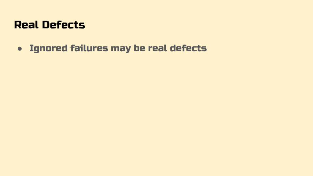 Real Defects ● Ignored failures may be real def...