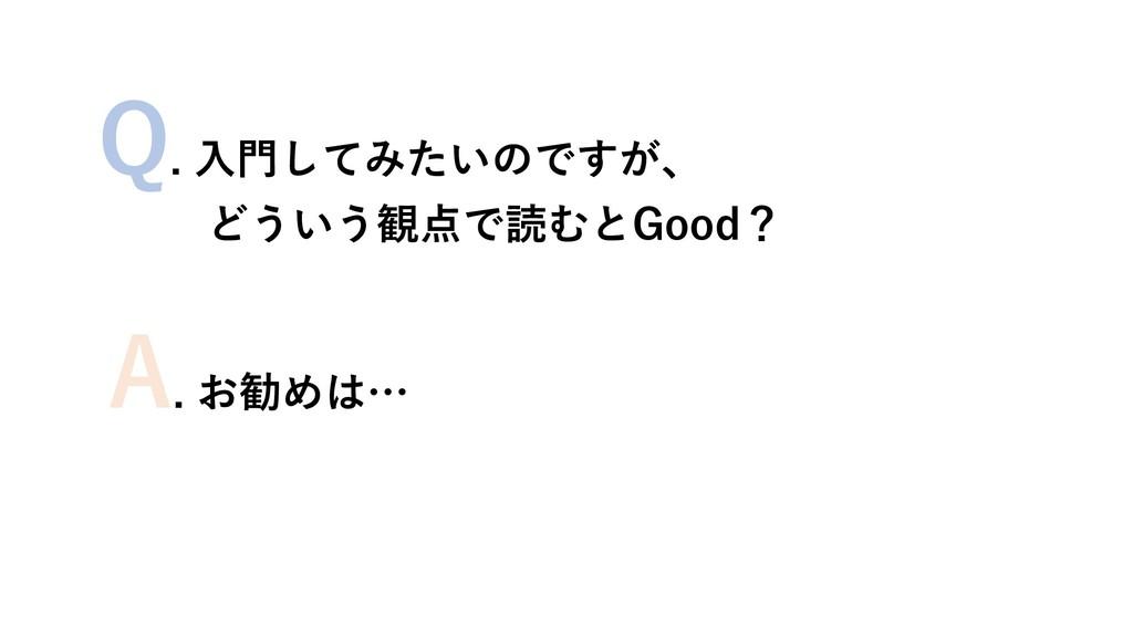 Q. 入門してみたいのですが、 どういう観点で読むとGood? A. お勧めは…