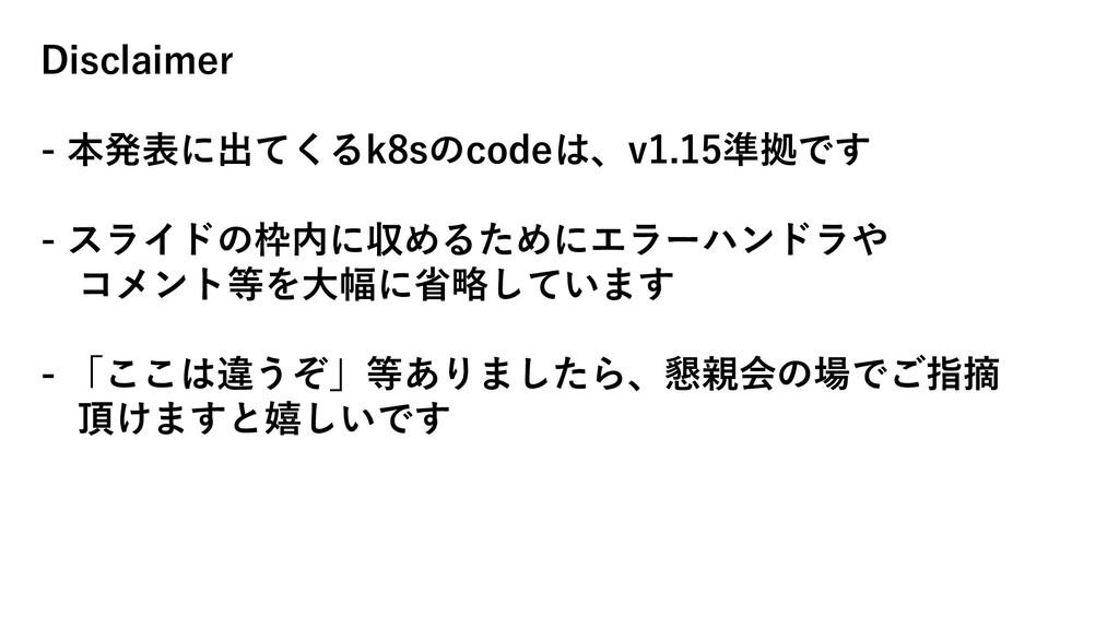 Disclaimer - 本発表に出てくるk8sのcodeは、v1.15準拠です - スライド...
