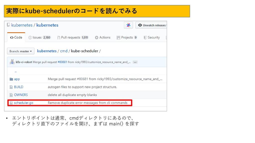 実際にkube-schedulerのコードを読んでみる • エントリポイントは通常、cmdディ...