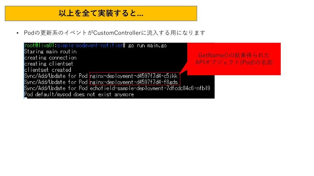 以上を全て実装すると... • Podの更新系のイベントがCustomControllerに流...