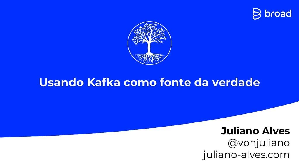 Usando Kafka como fonte da verdade Juliano Alve...