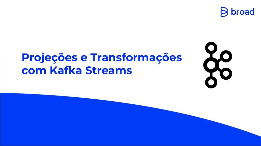 Projeções e Transformações com Kafka Streams