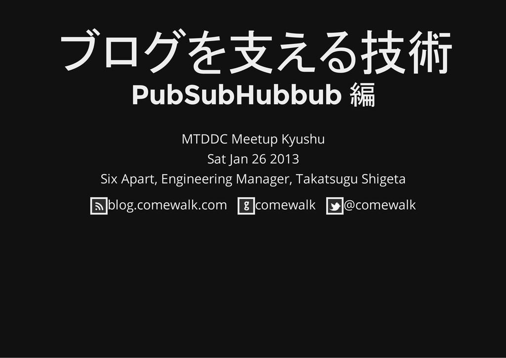 ブログを支える技術 PubSubHubbub 編 MTDDC Meetup Kyushu Sa...