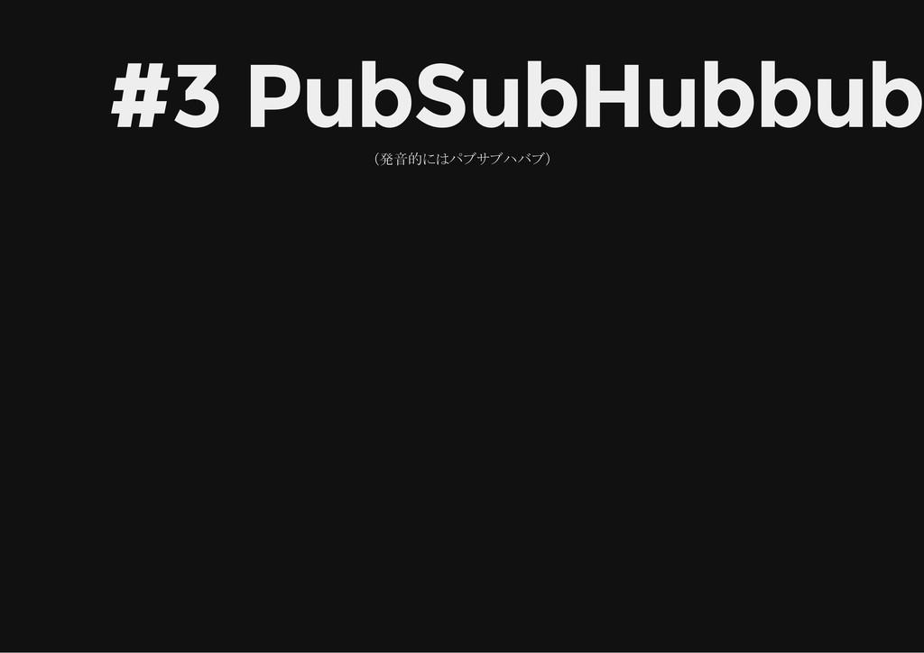 #3 PubSubHubbub (発音的にはパブサブハバブ)