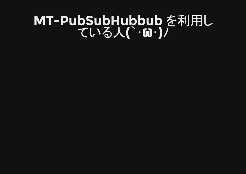 MT-PubSubHubbub を利用し ている人(`・ω・)ノ