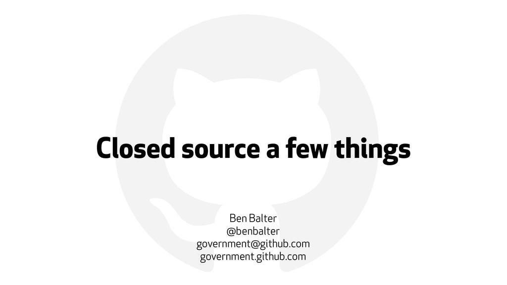 ! Closed source a few things Ben Balter @benbal...