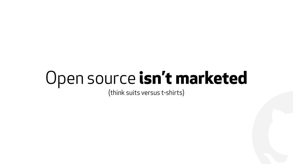 ! Open source isn't marketed (think suits versu...