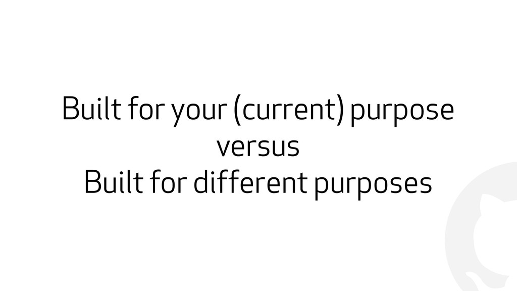 ! Built for your (current) purpose versus Built...