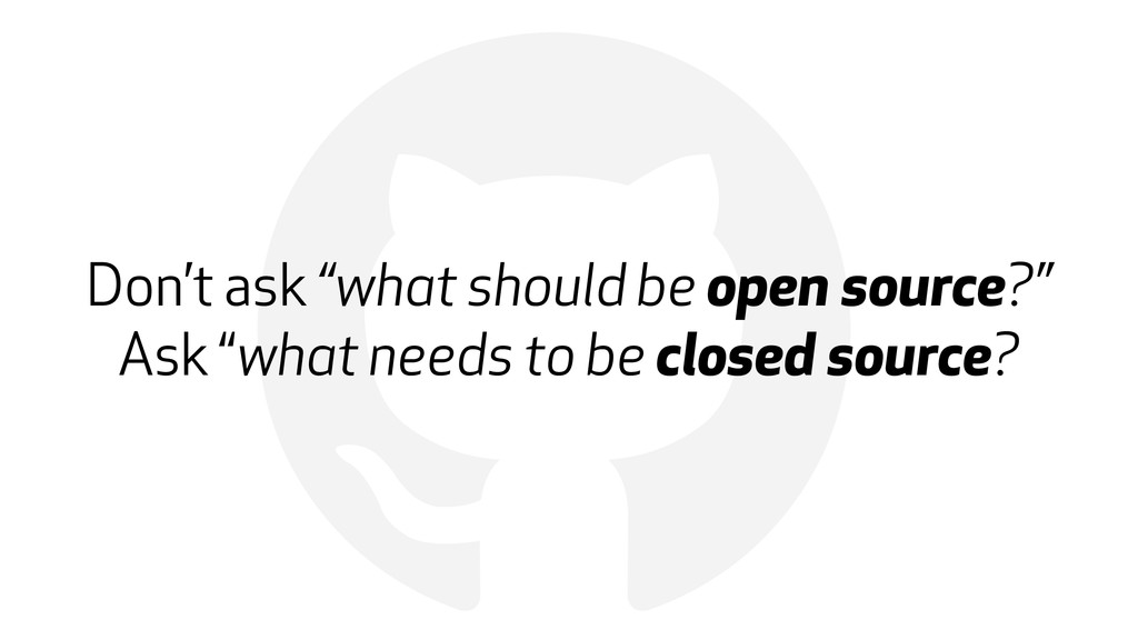 "! Don't ask ""what should be open source?""