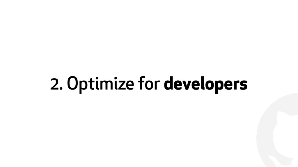 ! 2. Optimize for developers