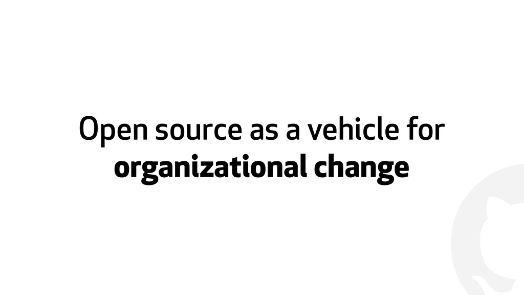! Open source as a vehicle for organizational c...