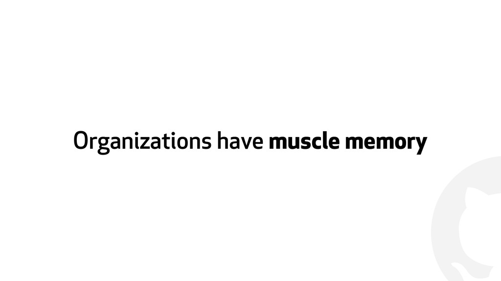 ! Organizations have muscle memory