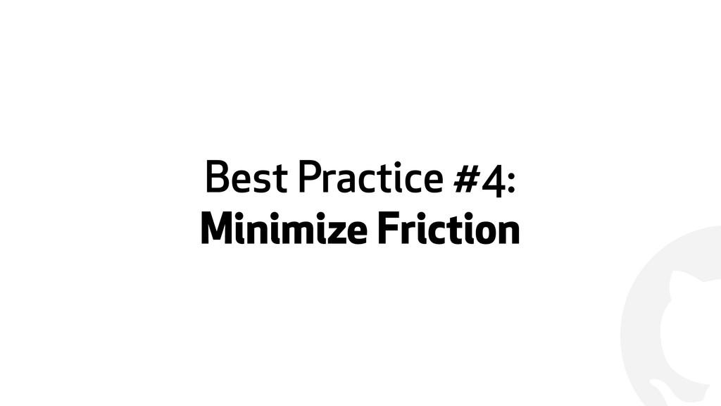 ! Best Practice #4: Minimize Friction