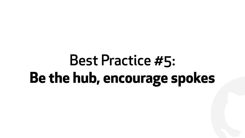 ! Best Practice #5: Be the hub, encourage spokes