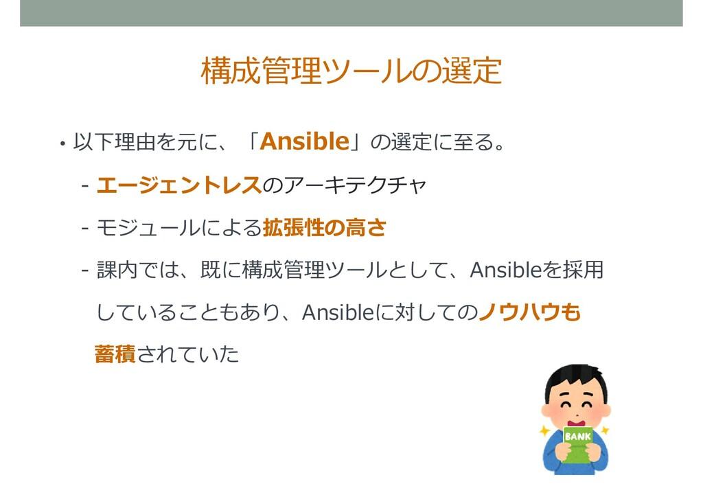• 以下理由を元に、「Ansible」の選定に至る。 - エージェントレスのアーキテクチャ -...