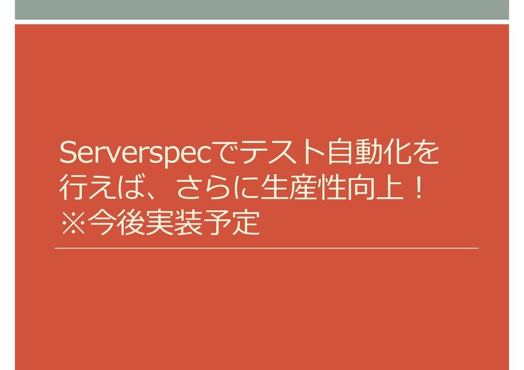 Serverspecでテスト自動化を 行えば、さらに生産性向上! ※今後実装予定