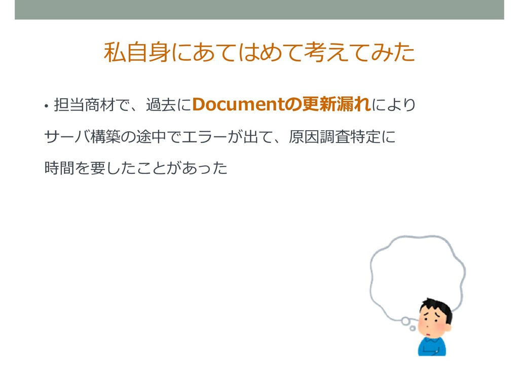 私自身にあてはめて考えてみた • 担当商材で、過去にDocumentの更新漏れにより サーバ構...