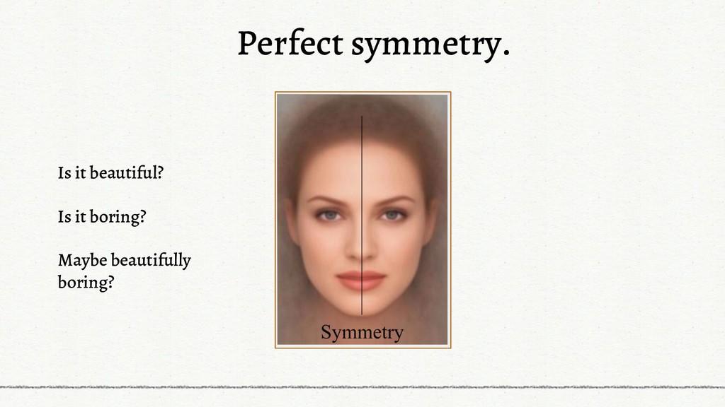 Perfect symmetry. Is it beautiful? Is it boring...