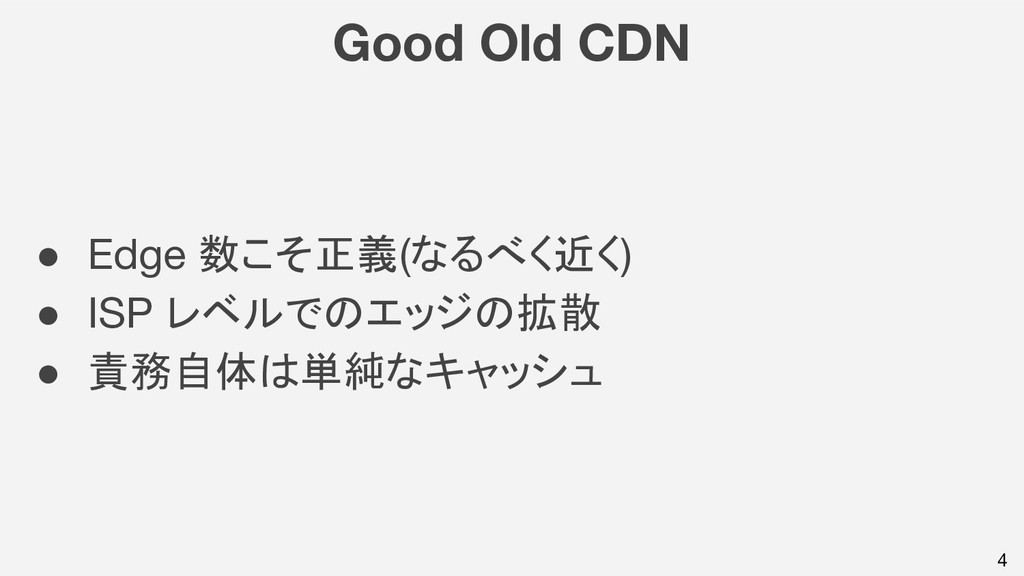 4 Good Old CDN ● Edge 数こそ正義(なるべく近く) ● ISP レベルでの...