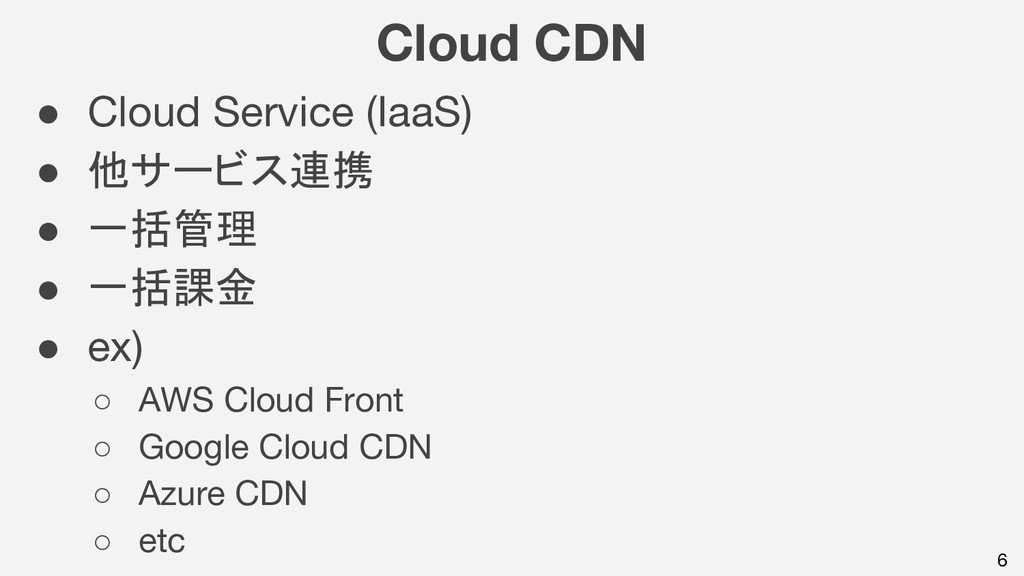 6 Cloud CDN ● Cloud Service (IaaS) ● 他サービス連携 ● ...