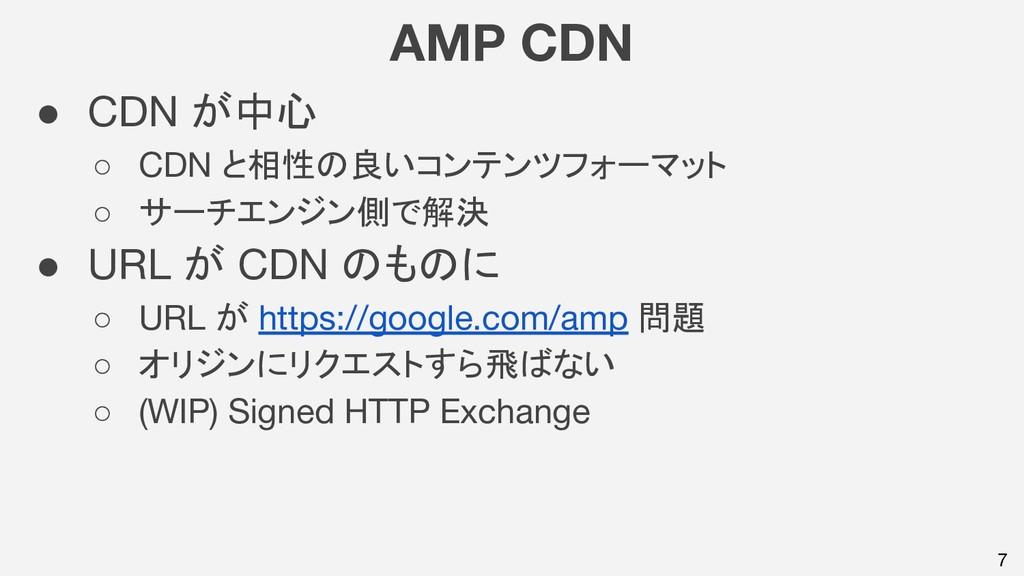 7 AMP CDN ● CDN が中心 ○ CDN と相性の良いコンテンツフォーマット ○ サ...