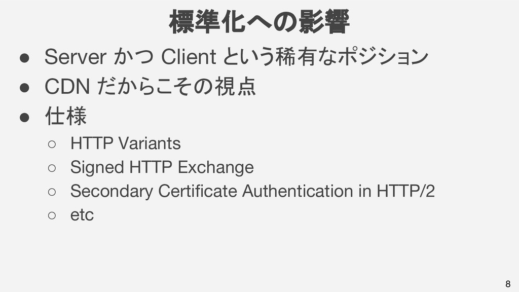 8 標準化への影響 ● Server かつ Client という稀有なポジション ● CDN ...