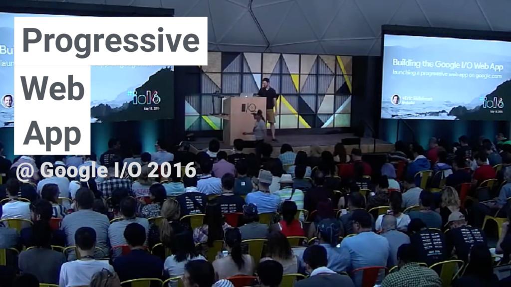 Progressive Web App @ Google I/O 2016