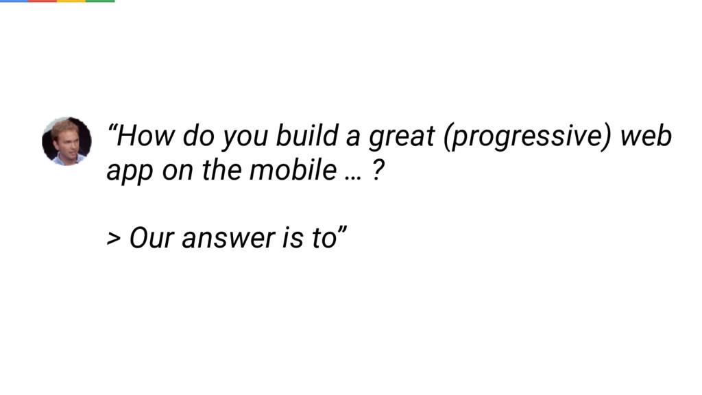 """How do you build a great (progressive) web app..."
