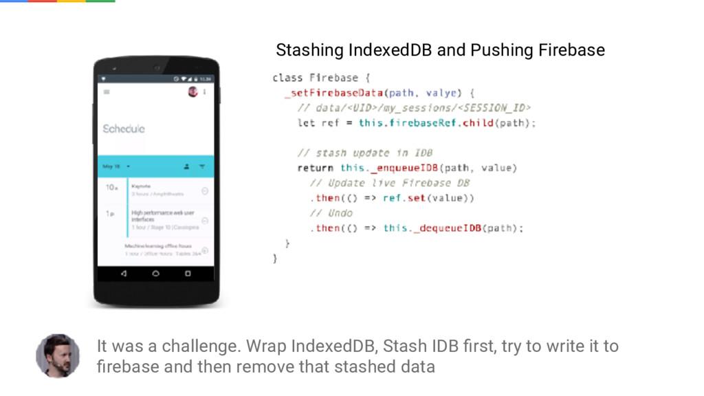 It was a challenge. Wrap IndexedDB, Stash IDB fi...