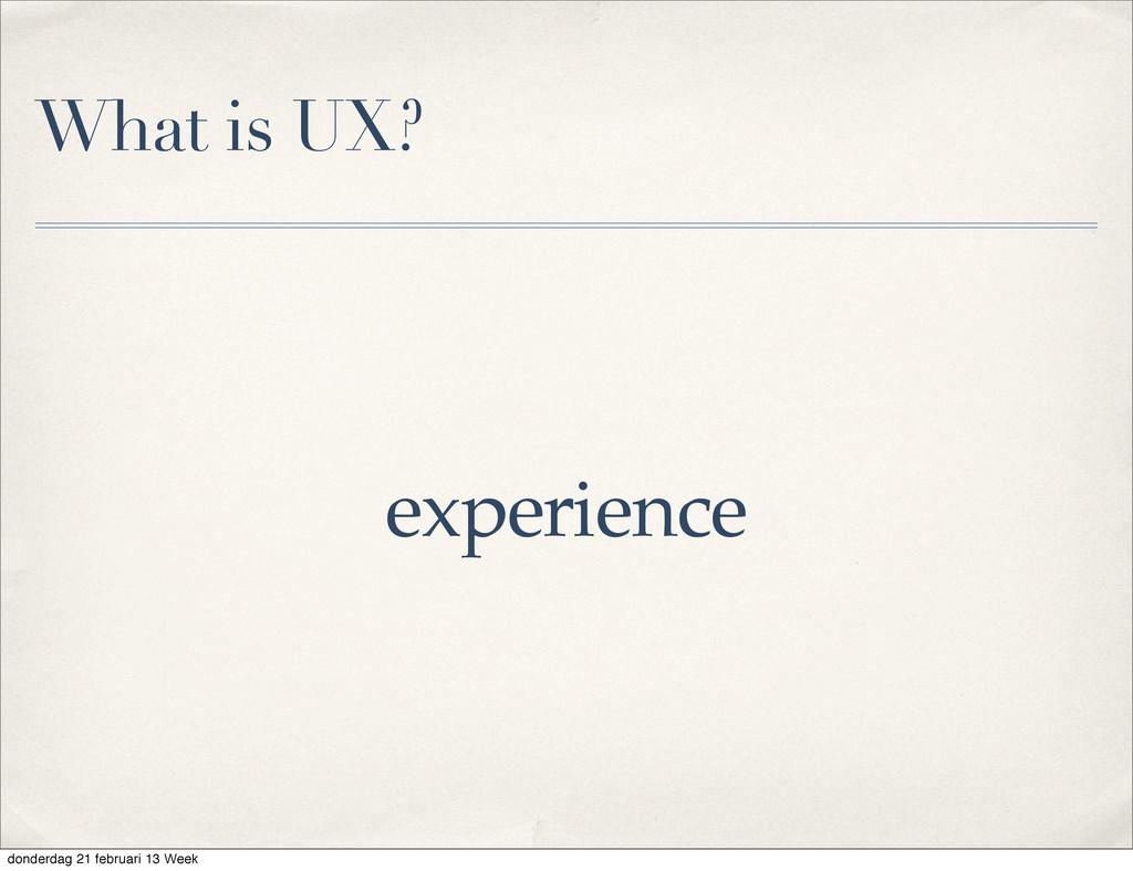What is UX? experience donderdag 21 februari 13...