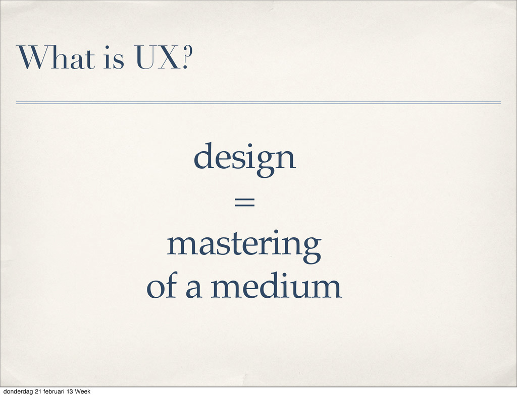 design = mastering of a medium What is UX? dond...