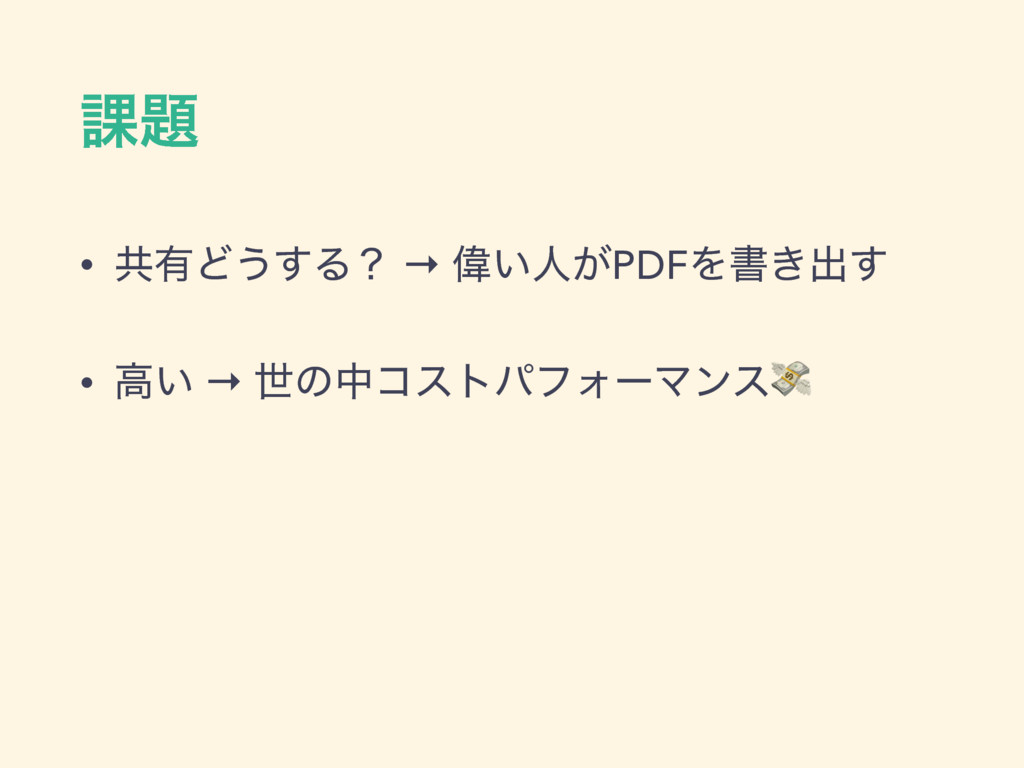 ՝ • ڞ༗Ͳ͏͢Δʁ → Ғ͍ਓ͕PDFΛॻ͖ग़͢ • ߴ͍ → ੈͷதίετύϑΥʔϚϯε