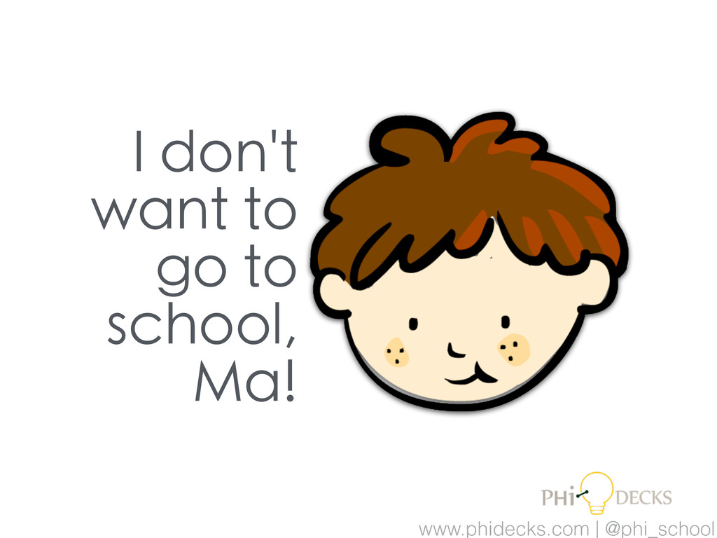 I don't want to go to school, Ma! www.phidecks....