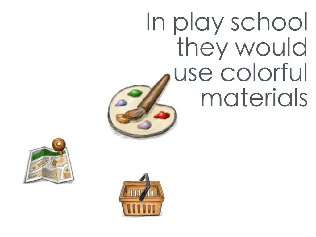 In play school they would use colorful materials