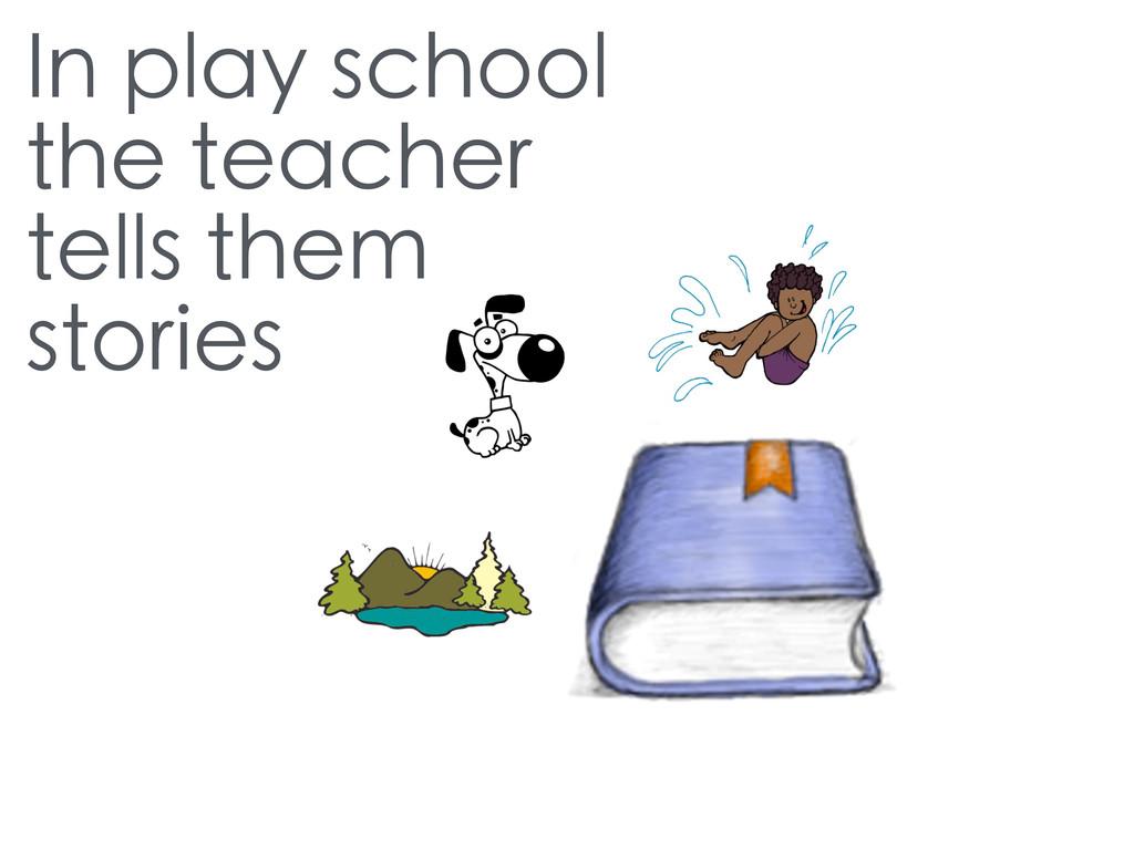 In play school the teacher tells them stories