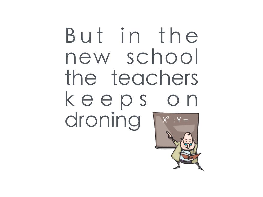 B u t i n t h e new school the teachers k e e p...