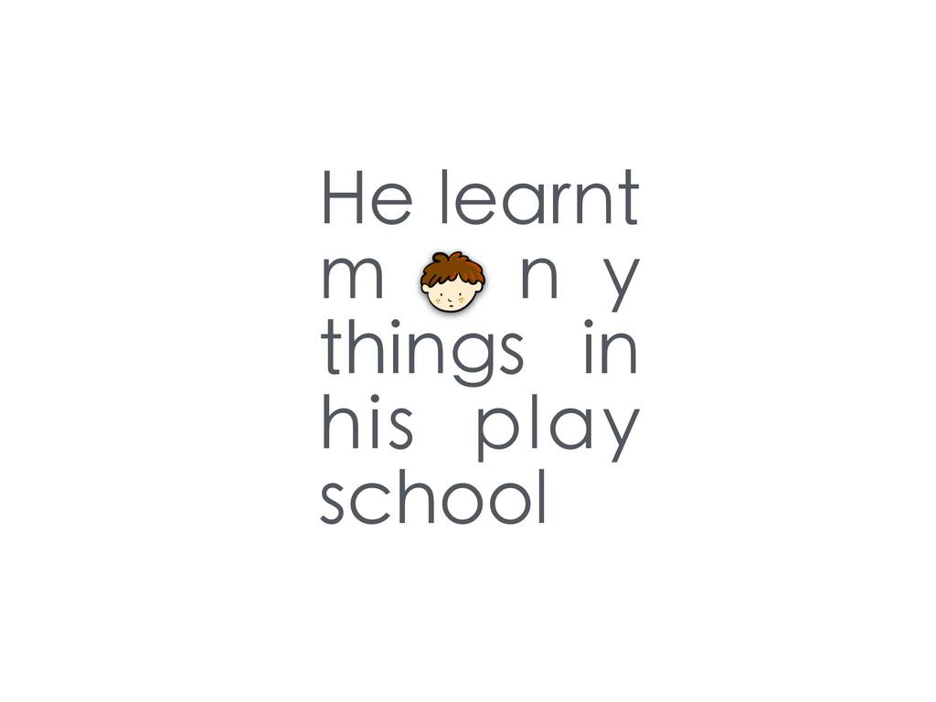 He learnt m a n y things in his play school