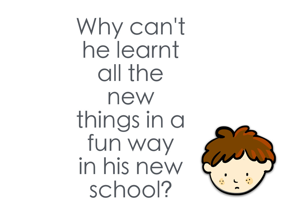 Why can't he learnt all the new things in a fun...