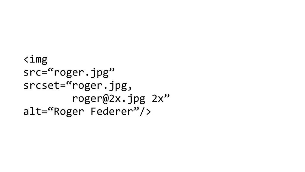 """<img   src=""""roger.jpg""""  srcset=""""roger...."""