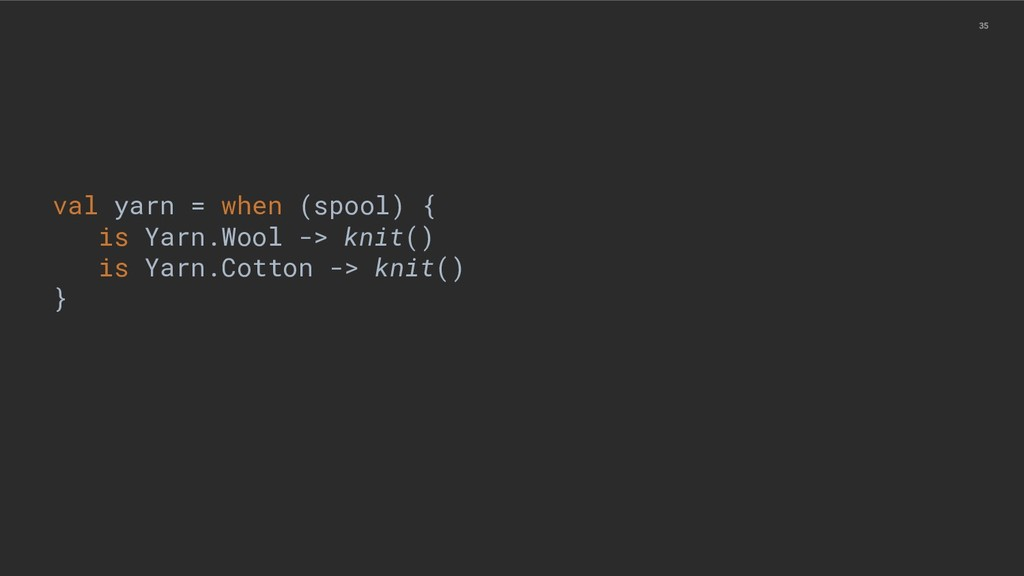 35 val yarn = when (spool) { is Yarn.Wool -> kn...