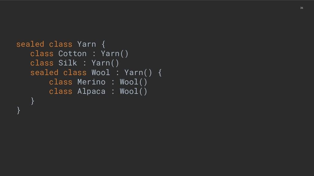 36 sealed class Yarn { class Cotton : Yarn() cl...