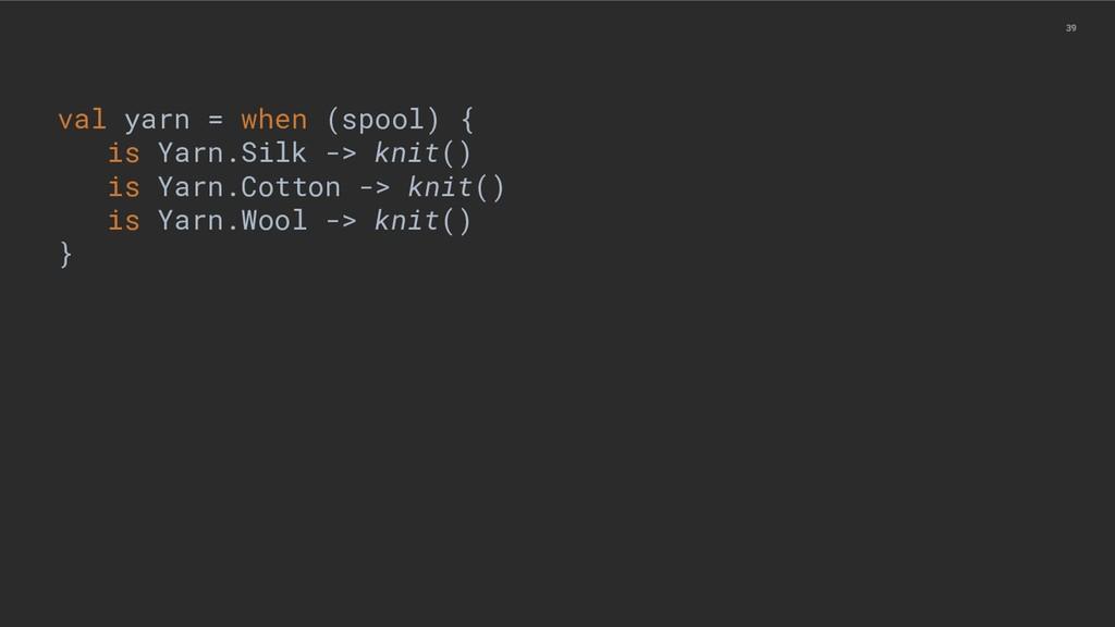 39 val yarn = when (spool) { is Yarn.Silk -> kn...