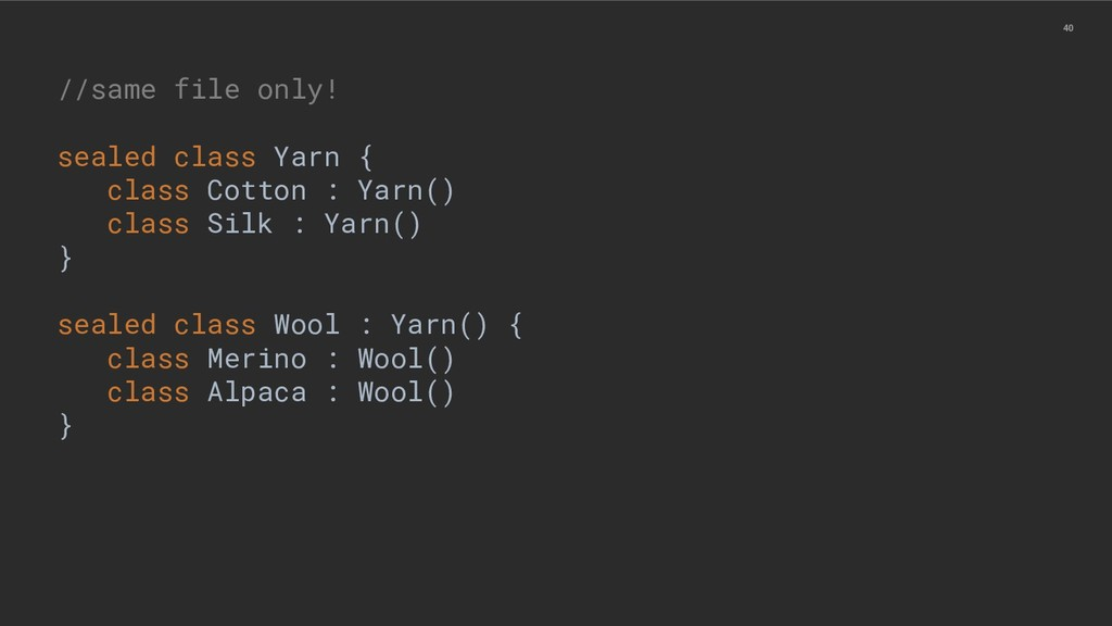 40 //same file only! sealed class Yarn { class ...