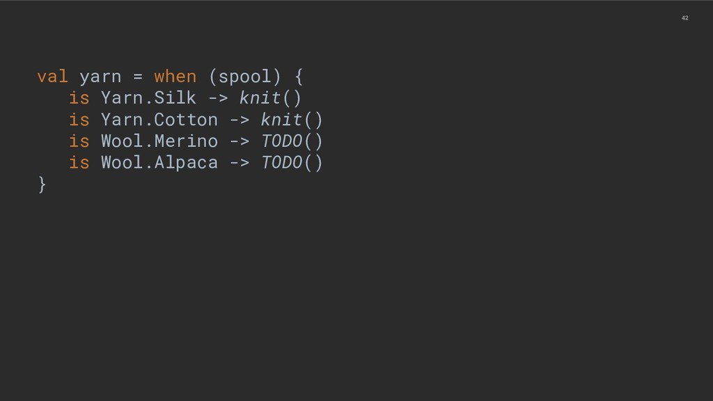 42 val yarn = when (spool) { is Yarn.Silk -> kn...
