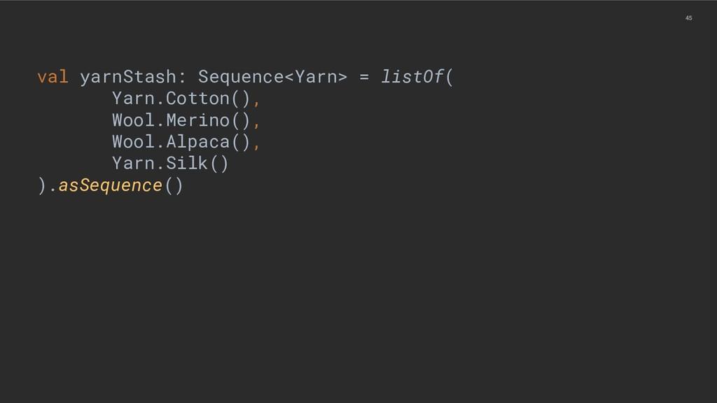 45 val yarnStash: Sequence<Yarn> = listOf( Yarn...