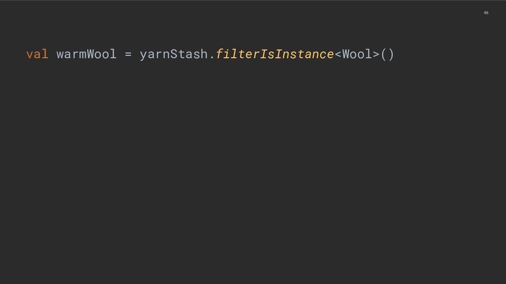 46 val warmWool = yarnStash.filterIsInstance<Wo...